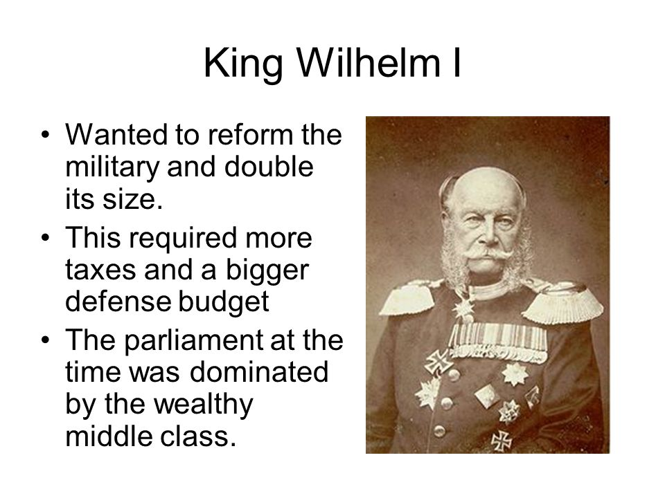 King Wilhelm I Wanted to reform the military and double its size. This required more taxes and a bigger defense budget The parliament at the time was