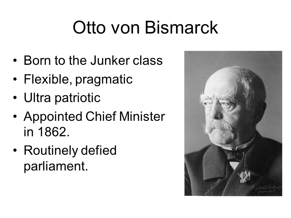 Otto von Bismarck Born to the Junker class Flexible, pragmatic Ultra patriotic Appointed Chief Minister in 1862. Routinely defied parliament.