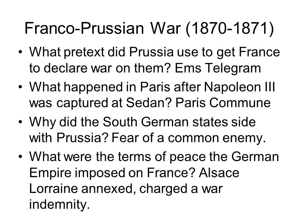 Franco-Prussian War (1870-1871) What pretext did Prussia use to get France to declare war on them? Ems Telegram What happened in Paris after Napoleon