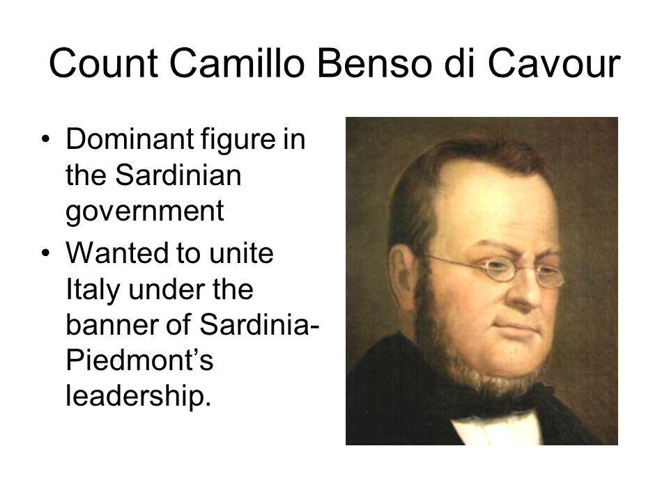 Count Camillo Benso di Cavour Dominant figure in the Sardinian government Wanted to unite Italy under the banner of Sardinia- Piedmont's leadership.