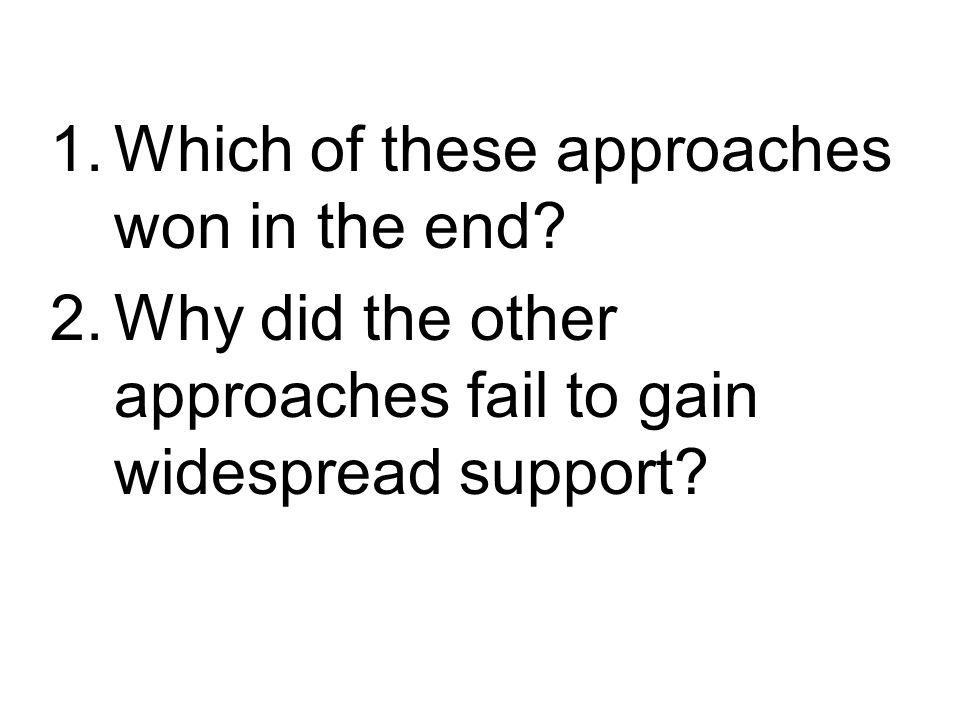 1.Which of these approaches won in the end? 2.Why did the other approaches fail to gain widespread support?
