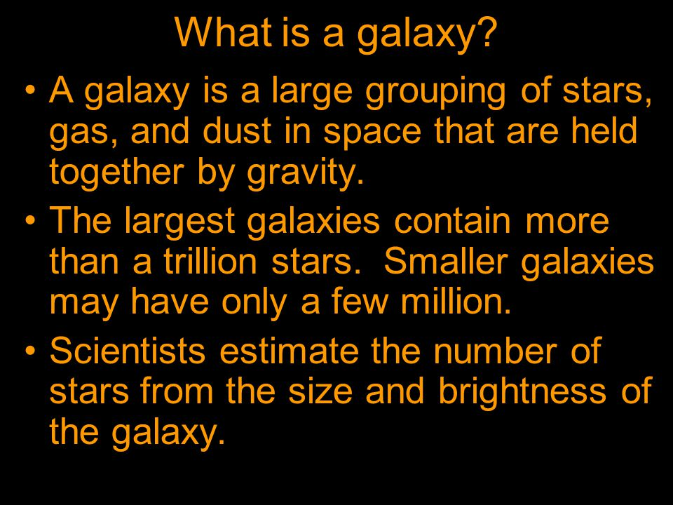 What is a galaxy? A galaxy is a large grouping of stars, gas, and dust in space that are held together by gravity. The largest galaxies contain more t