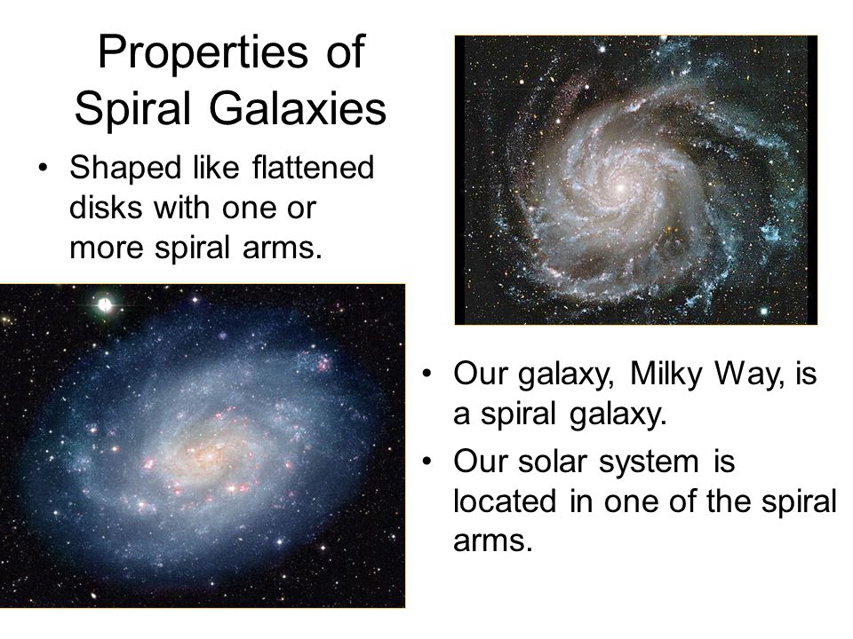 Properties of Spiral Galaxies Shaped like flattened disks with one or more spiral arms. Our galaxy, Milky Way, is a spiral galaxy. Our solar system is