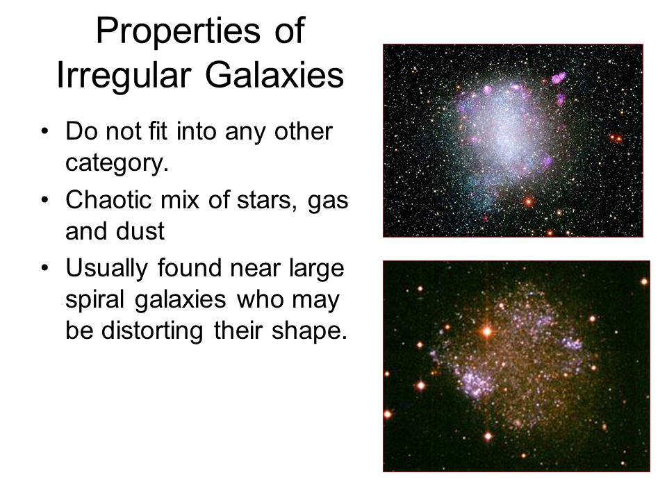 Properties of Irregular Galaxies Do not fit into any other category. Chaotic mix of stars, gas and dust Usually found near large spiral galaxies who m