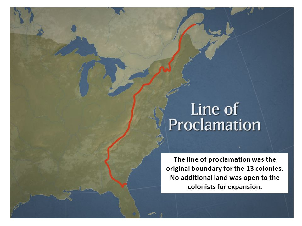 The line of proclamation was the original boundary for the 13 colonies. No additional land was open to the colonists for expansion.