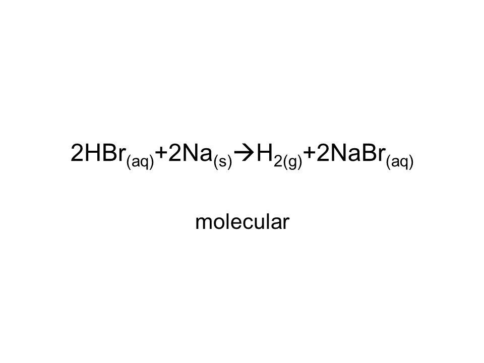 2HBr (aq) +2Na (s)  H 2(g) +2NaBr (aq) molecular