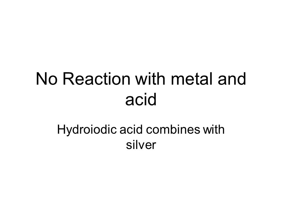 No Reaction with metal and acid Hydroiodic acid combines with silver