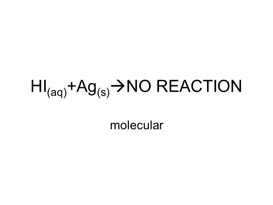 HI (aq) +Ag (s)  NO REACTION molecular