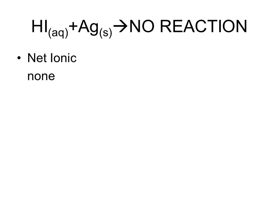HI (aq) +Ag (s)  NO REACTION Net Ionic none