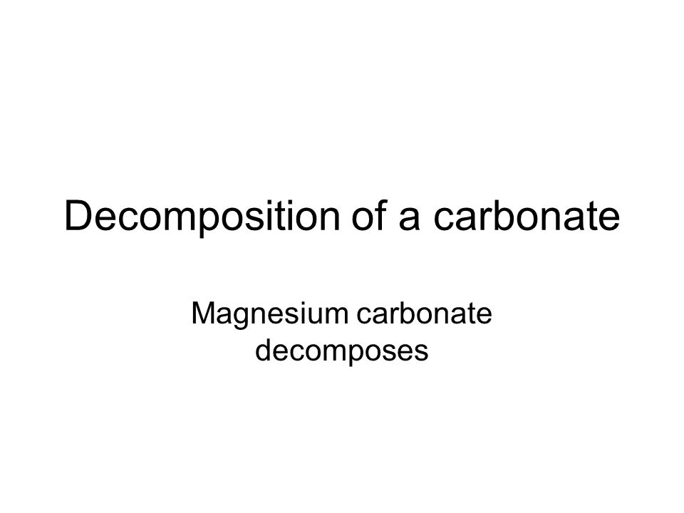 Decomposition of a carbonate Magnesium carbonate decomposes