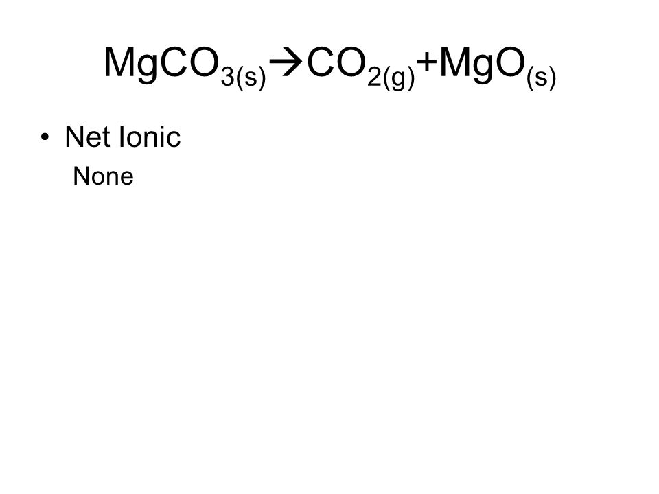 MgCO 3(s)  CO 2(g) +MgO (s) Net Ionic None