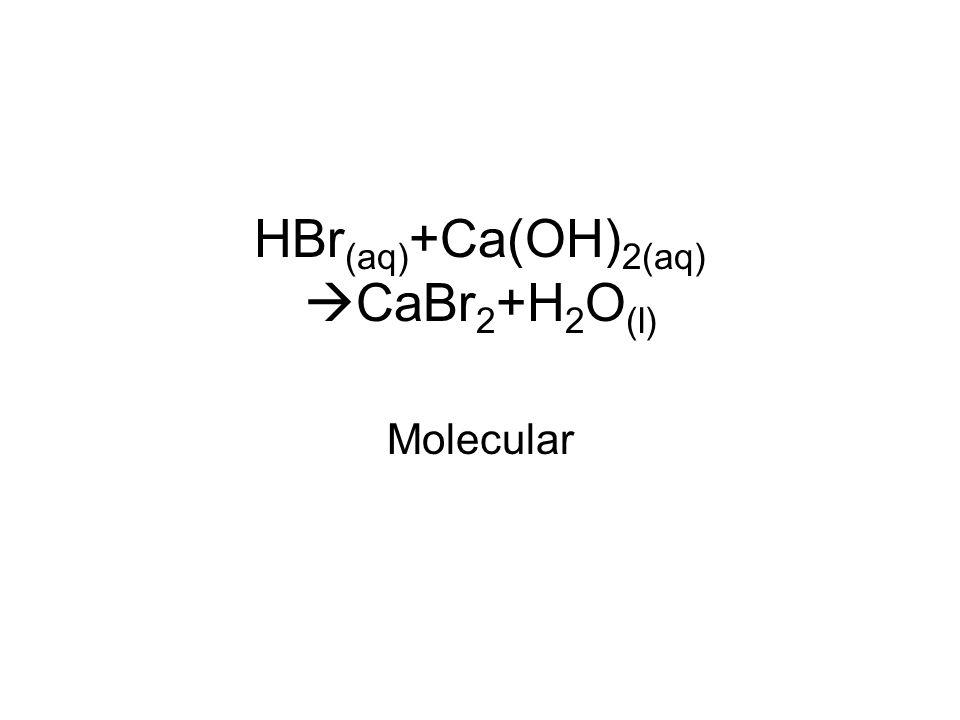 HBr (aq) +Ca(OH) 2(aq)  CaBr 2 +H 2 O (l) Molecular