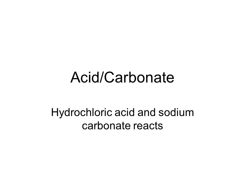 Acid/Carbonate Hydrochloric acid and sodium carbonate reacts