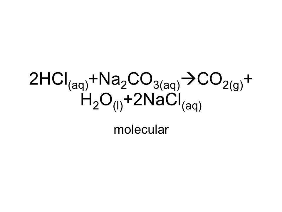 2HCl (aq) +Na 2 CO 3(aq)  CO 2(g) + H 2 O (l) +2NaCl (aq) molecular