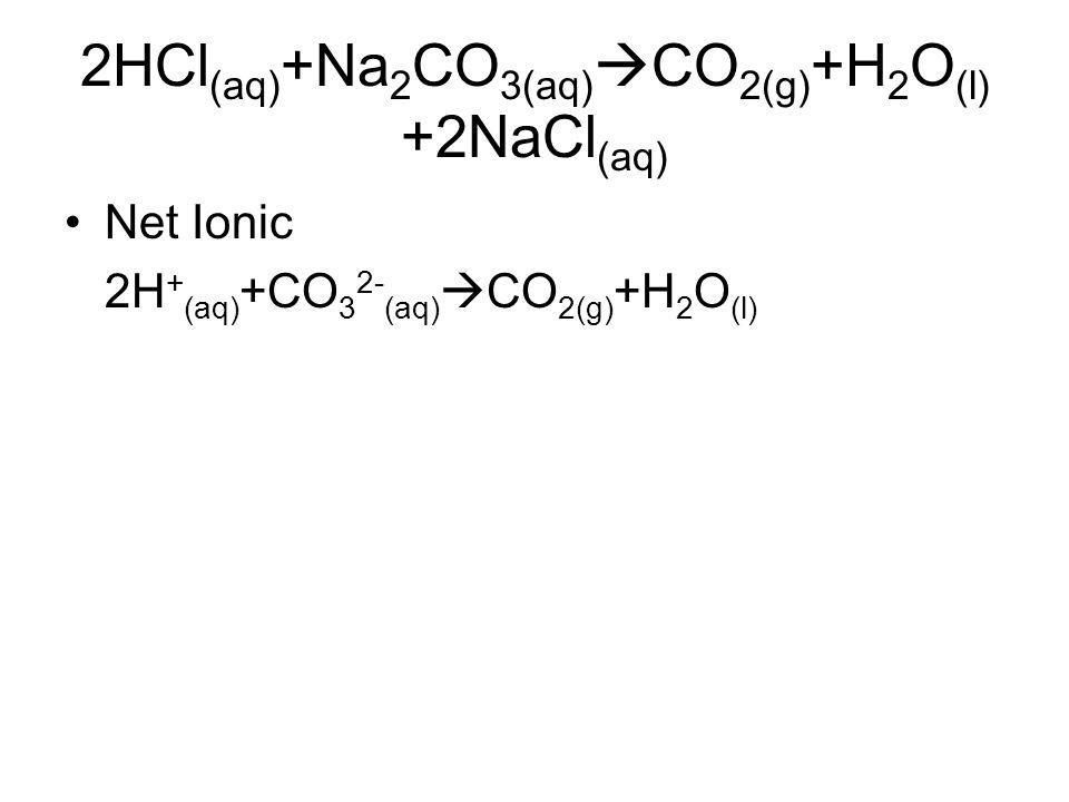 2HCl (aq) +Na 2 CO 3(aq)  CO 2(g) +H 2 O (l) +2NaCl (aq) Net Ionic 2H + (aq) +CO 3 2- (aq)  CO 2(g) +H 2 O (l)