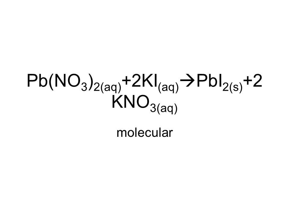 Pb(NO 3 ) 2(aq) +2KI (aq)  PbI 2(s) +2 KNO 3(aq) molecular