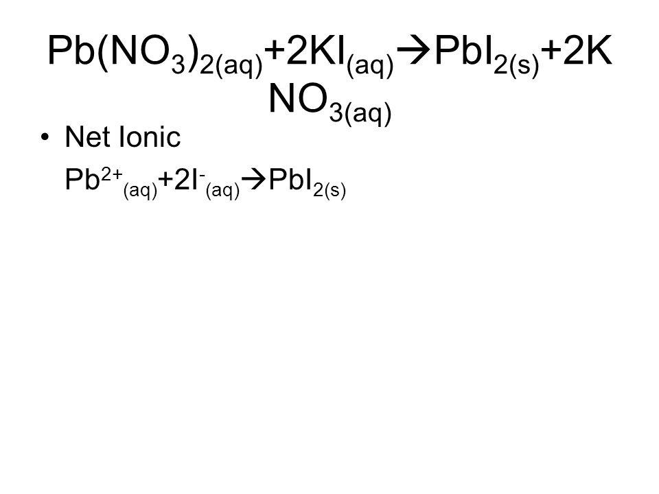 Pb(NO 3 ) 2(aq) +2KI (aq)  PbI 2(s) +2K NO 3(aq) Net Ionic Pb 2+ (aq) +2I - (aq)  PbI 2(s)