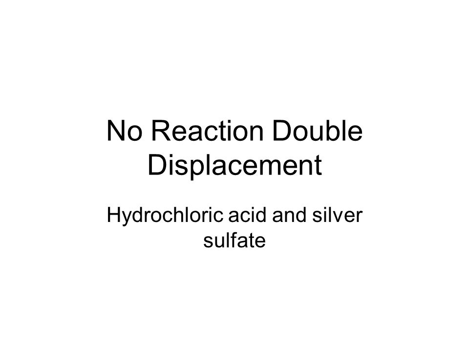 No Reaction Double Displacement Hydrochloric acid and silver sulfate