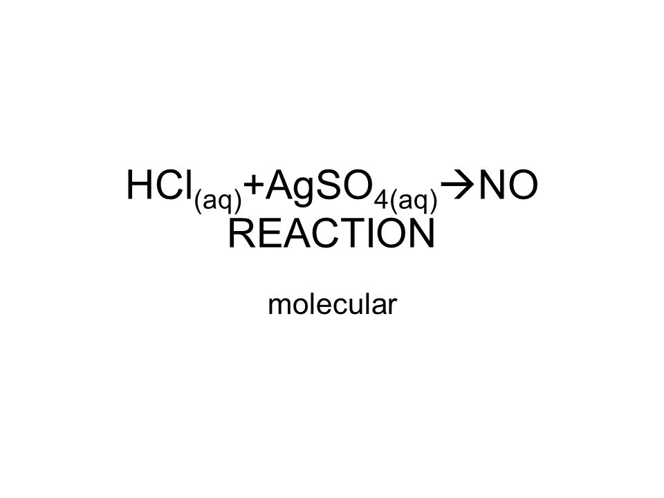 HCl (aq) +AgSO 4(aq)  NO REACTION molecular