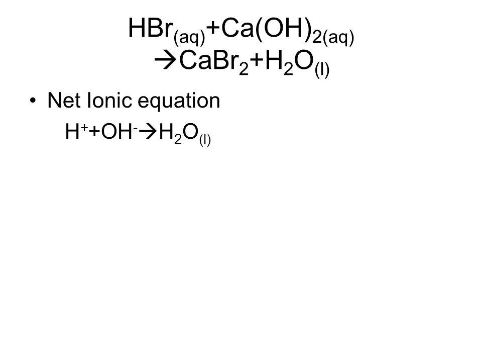 HBr (aq) +Ca(OH) 2(aq)  CaBr 2 +H 2 O (l) Net Ionic equation H + +OH -  H 2 O (l)