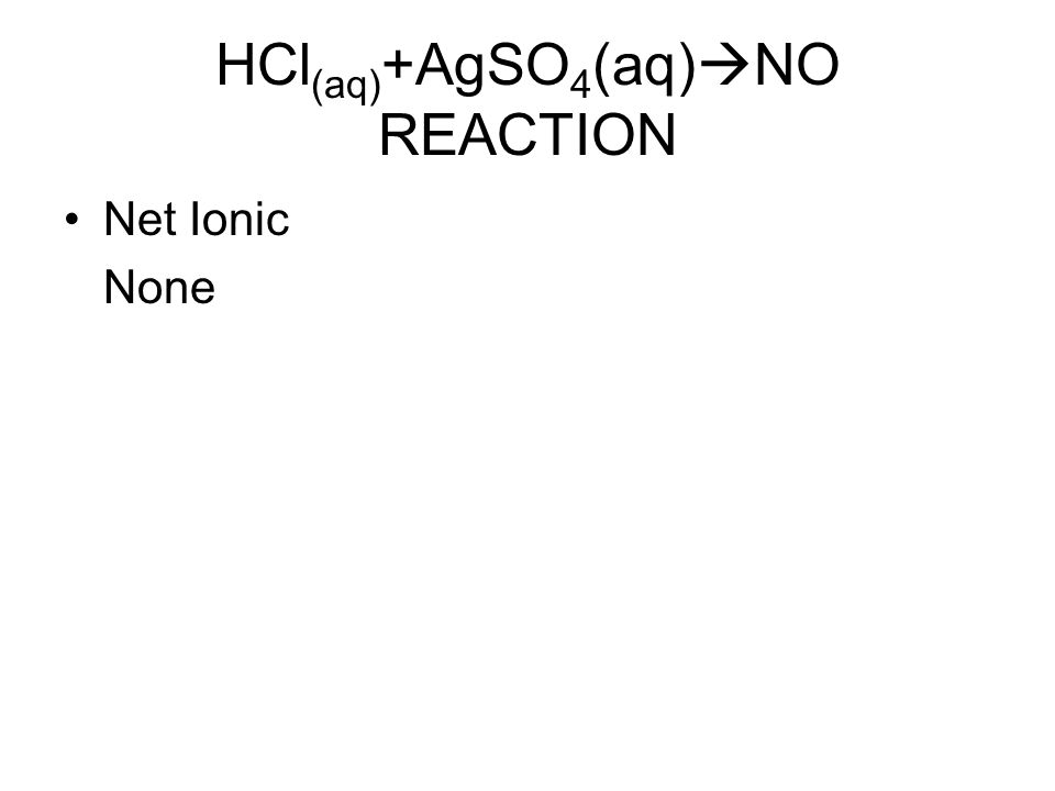 HCl (aq) +AgSO 4 (aq)  NO REACTION Net Ionic None