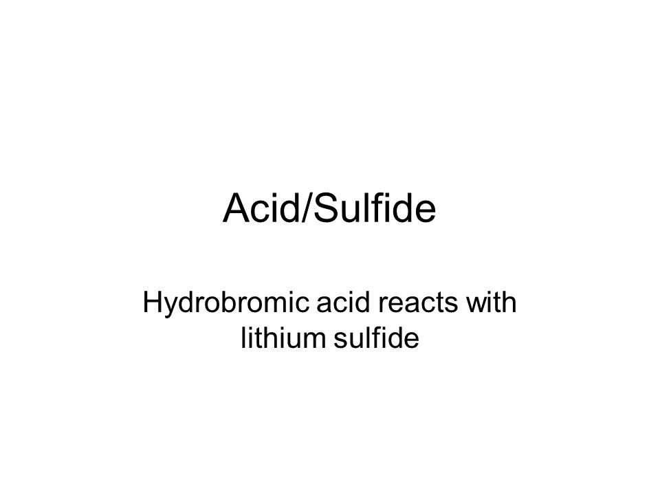 Acid/Sulfide Hydrobromic acid reacts with lithium sulfide