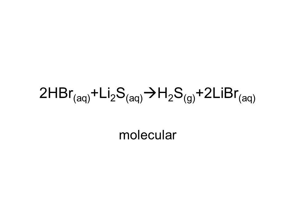 2HBr (aq) +Li 2 S (aq)  H 2 S (g) +2LiBr (aq) molecular