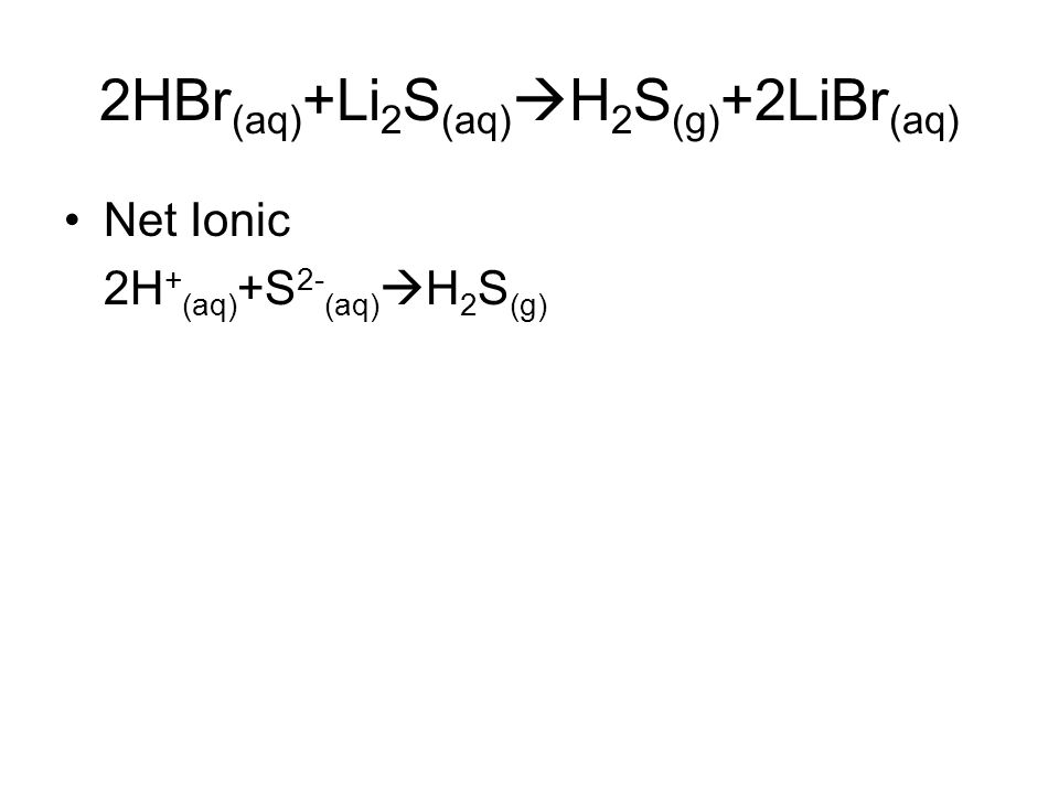 2HBr (aq) +Li 2 S (aq)  H 2 S (g) +2LiBr (aq) Net Ionic 2H + (aq) +S 2- (aq)  H 2 S (g)