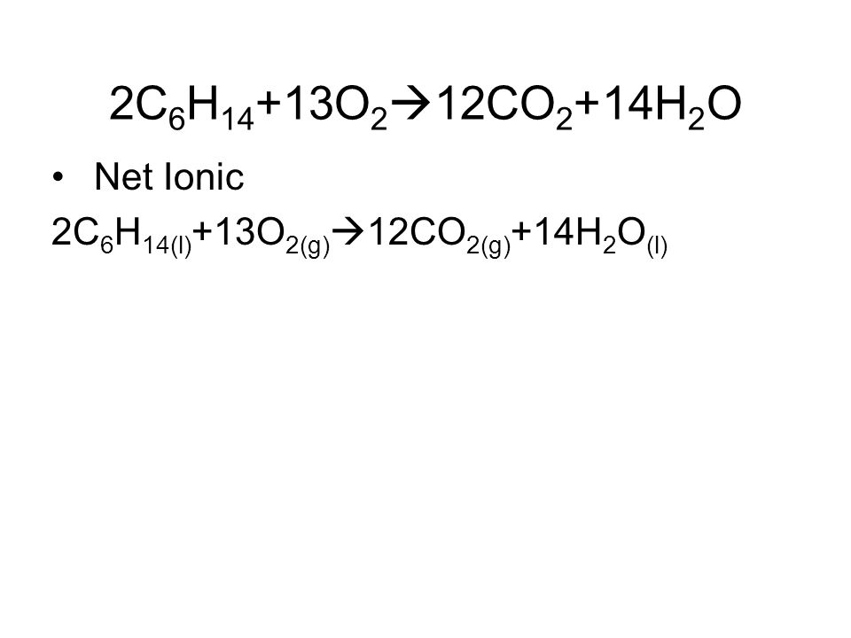2C 6 H 14 +13O 2  12CO 2 +14H 2 O Net Ionic 2C 6 H 14(l) +13O 2(g)  12CO 2(g) +14H 2 O (l)