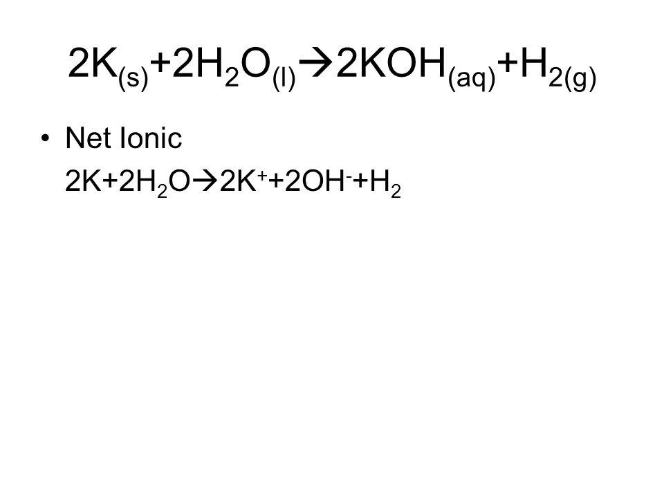 2K (s) +2H 2 O (l)  2KOH (aq) +H 2(g) Net Ionic 2K+2H 2 O  2K + +2OH - +H 2