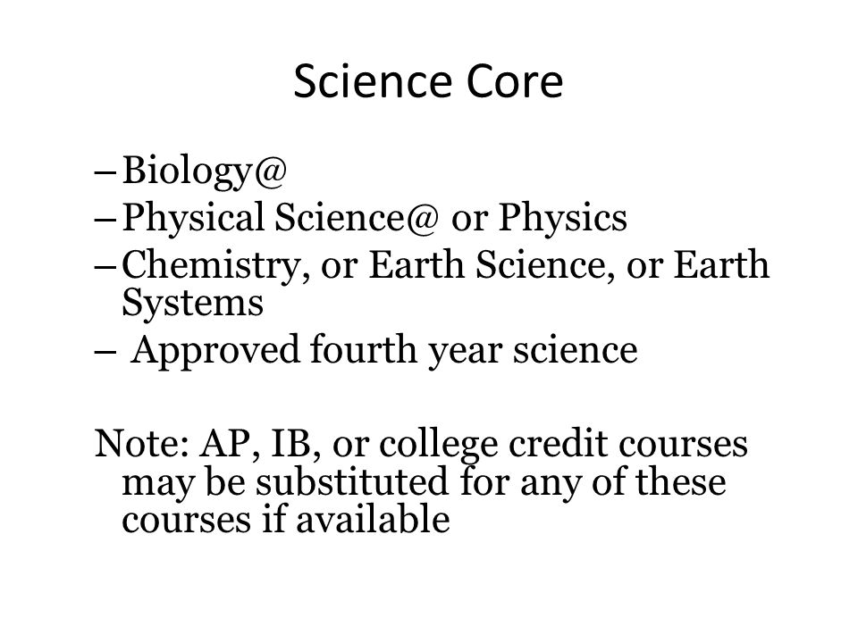 Science Core – Biology@ – Physical Science@ or Physics – Chemistry, or Earth Science, or Earth Systems – Approved fourth year science Note: AP, IB, or