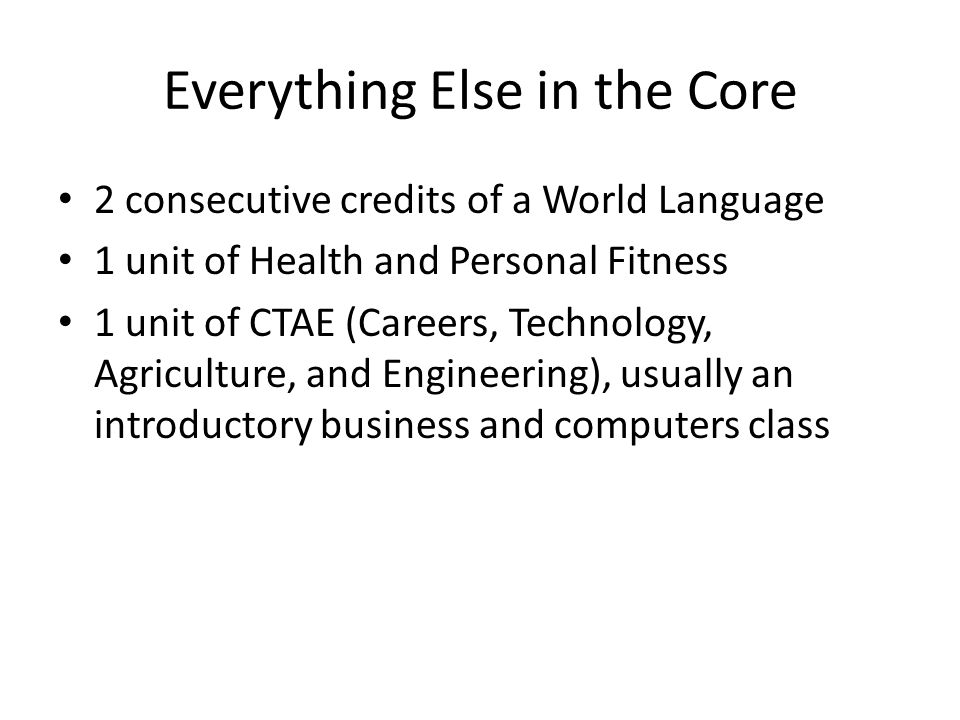 Everything Else in the Core 2 consecutive credits of a World Language 1 unit of Health and Personal Fitness 1 unit of CTAE (Careers, Technology, Agric