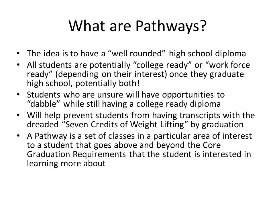 "What are Pathways? The idea is to have a ""well rounded"" high school diploma All students are potentially ""college ready"" or ""work force ready"" (depend"