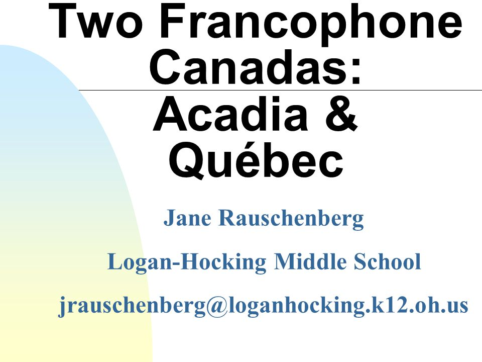 Two Francophone Canadas: Acadia & Québec Jane Rauschenberg Logan-Hocking Middle School jrauschenberg@loganhocking.k12.oh.us