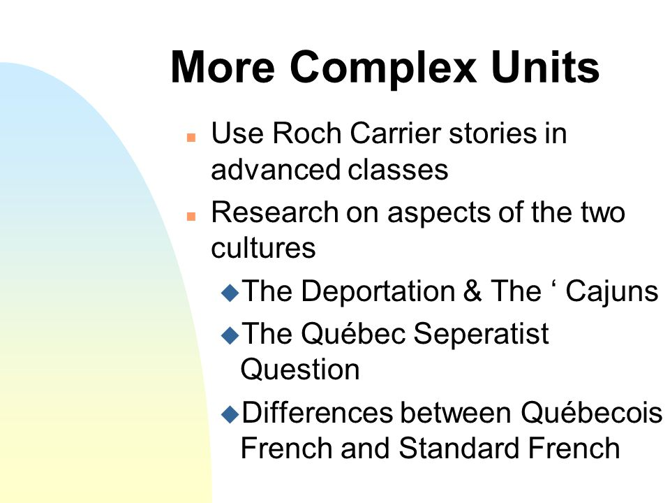 More Complex Units n Use Roch Carrier stories in advanced classes n Research on aspects of the two cultures u The Deportation & The ' Cajuns u The Québec Seperatist Question u Differences between Québecois French and Standard French