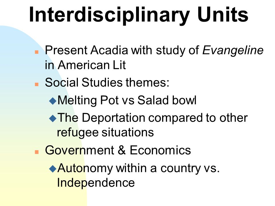 Interdisciplinary Units n Present Acadia with study of Evangeline in American Lit n Social Studies themes: u Melting Pot vs Salad bowl u The Deportation compared to other refugee situations n Government & Economics u Autonomy within a country vs.