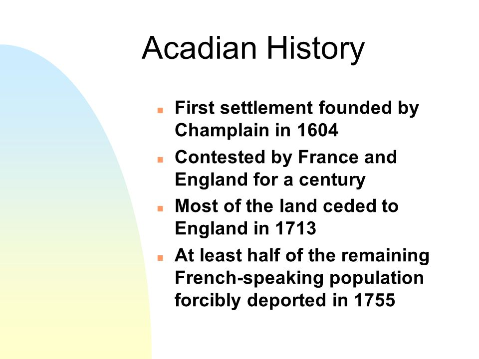 Acadian History n First settlement founded by Champlain in 1604 n Contested by France and England for a century n Most of the land ceded to England in 1713 n At least half of the remaining French-speaking population forcibly deported in 1755