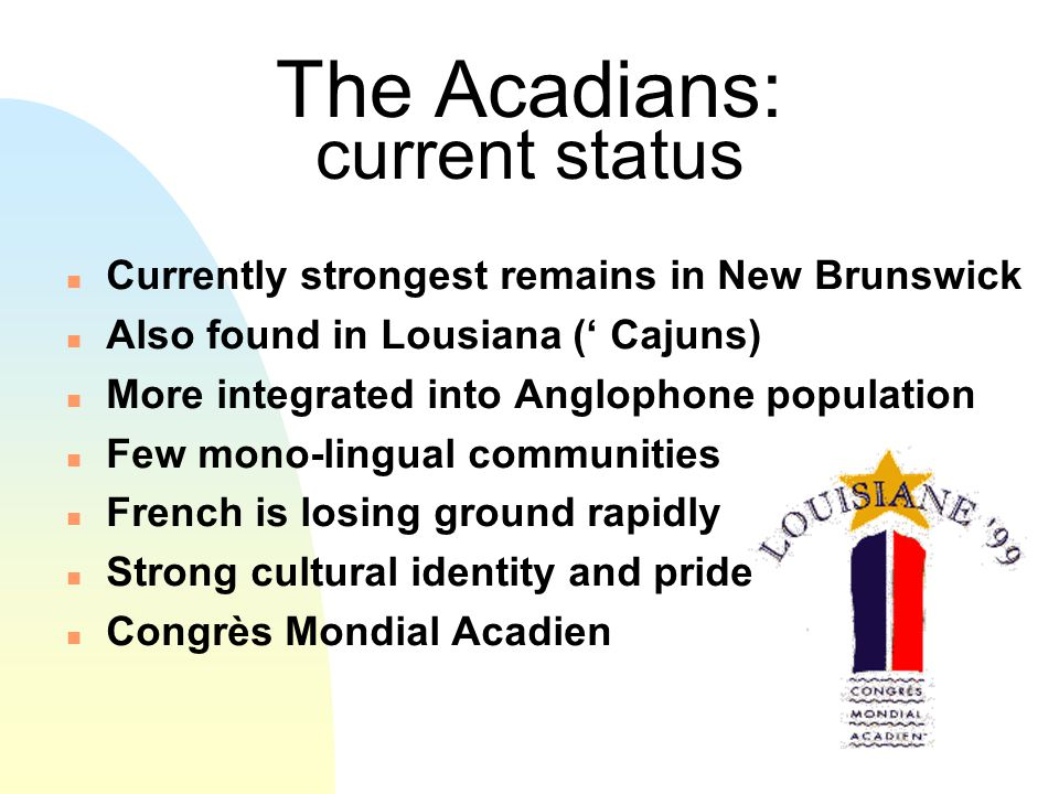The Acadians: current status n Currently strongest remains in New Brunswick n Also found in Lousiana (' Cajuns) n More integrated into Anglophone population n Few mono-lingual communities n French is losing ground rapidly n Strong cultural identity and pride n Congrès Mondial Acadien