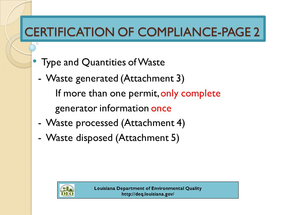 CERTIFICATION OF COMPLIANCE-PAGE 3 Capacity for Disposal Units Only - permitted (cubic yards & wt-wet tons) - remaining (cubic yards & wt-wet tons) - remaining capacity (months & years) - capacity used during reporting period Provide for each unit covered by the permit Louisiana Department of Environmental Quality http://deq.louisiana.gov/