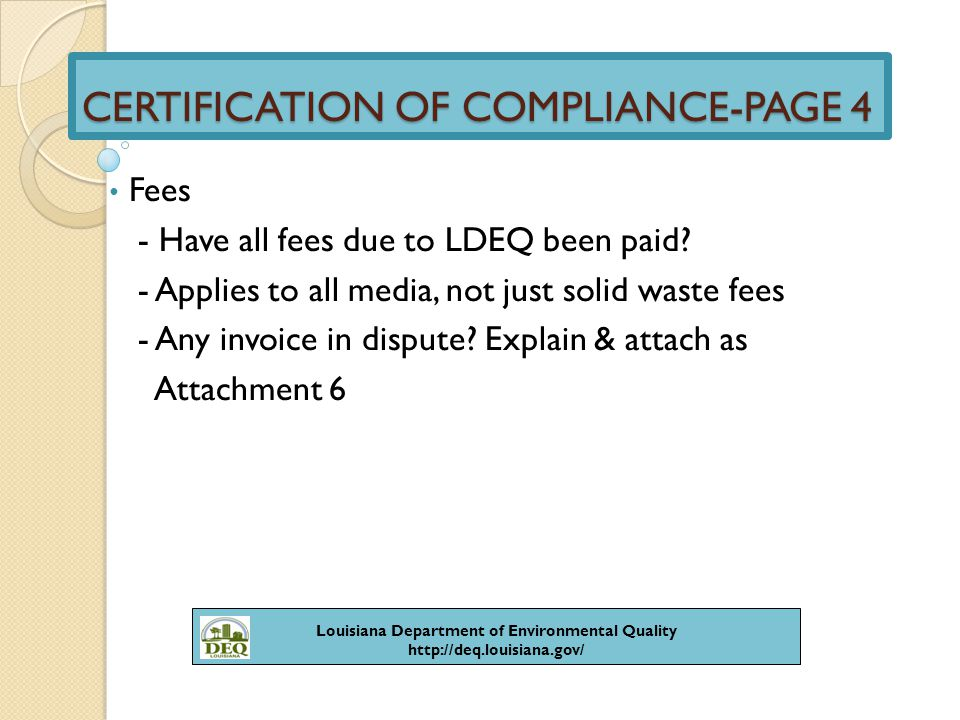 CERTIFICATION OF COMPLIANCE-PAGE 4 Annual Certifications Required - Provide a list of certifications - Proof certification completed - Attach as Attachment 7 Louisiana Department of Environmental Quality http://deq.louisiana.gov/