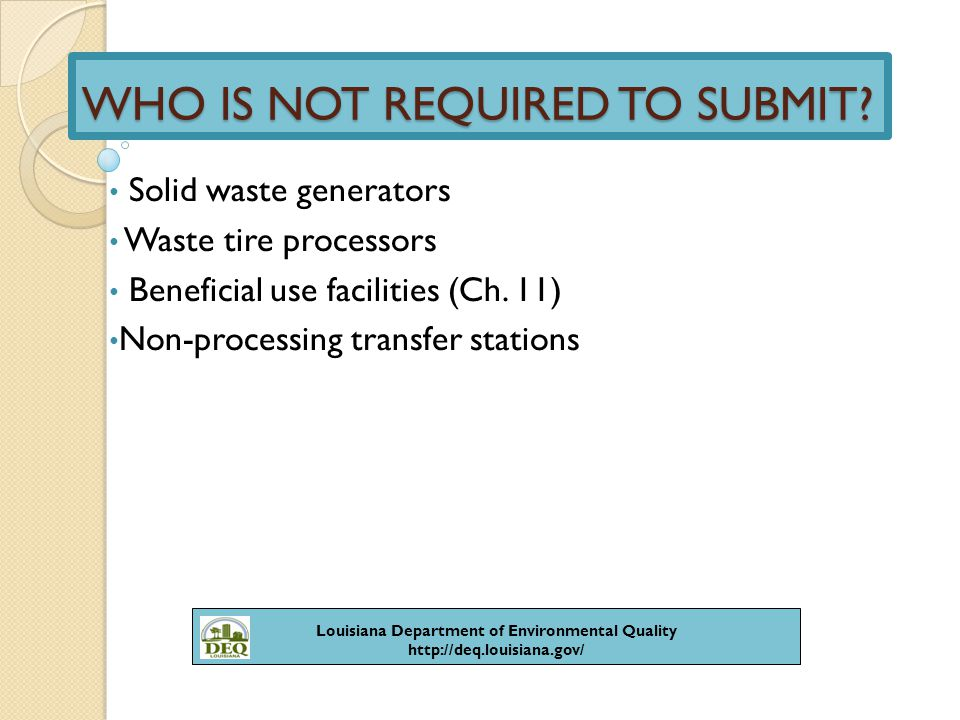CHANGES TO REPORTING REQUIREMENTS Facilities that submit the Certification of Compliance are no longer required to submit the following solid waste annual reports: -Generator -Disposer -Processor -Separation & composting Due date changes from August 1 to October 1 Louisiana Department of Environmental Quality http://deq.louisiana.gov/