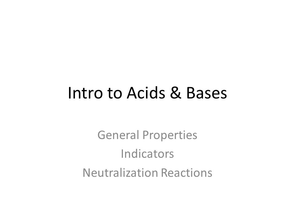 Intro to Acids & Bases General Properties Indicators Neutralization Reactions