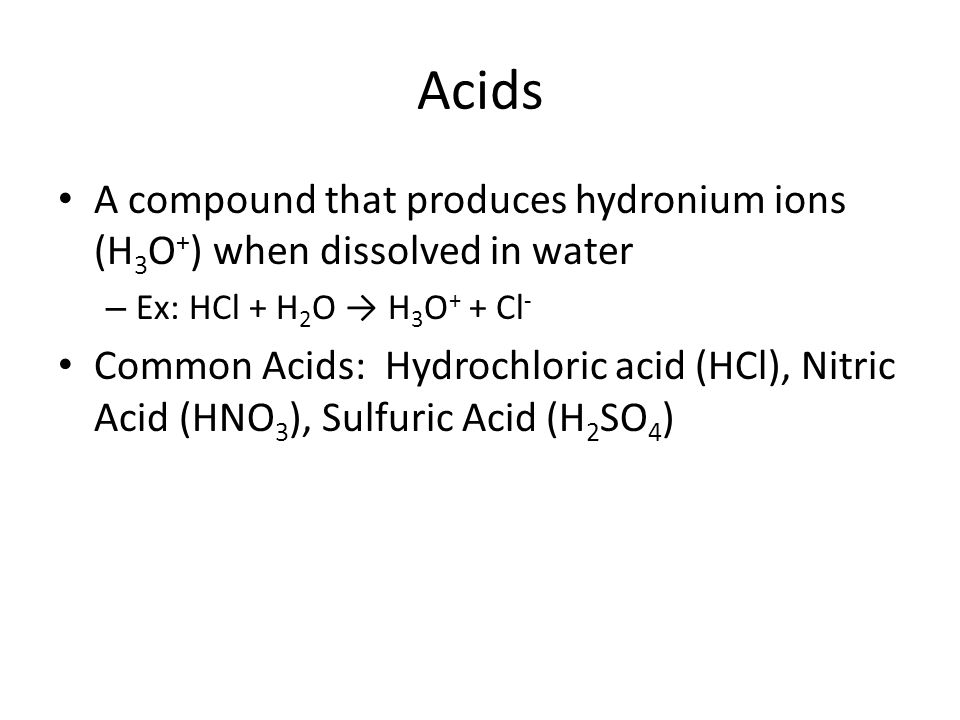 Acids A compound that produces hydronium ions (H 3 O + ) when dissolved in water – Ex: HCl + H 2 O → H 3 O + + Cl - Common Acids: Hydrochloric acid (HCl), Nitric Acid (HNO 3 ), Sulfuric Acid (H 2 SO 4 )