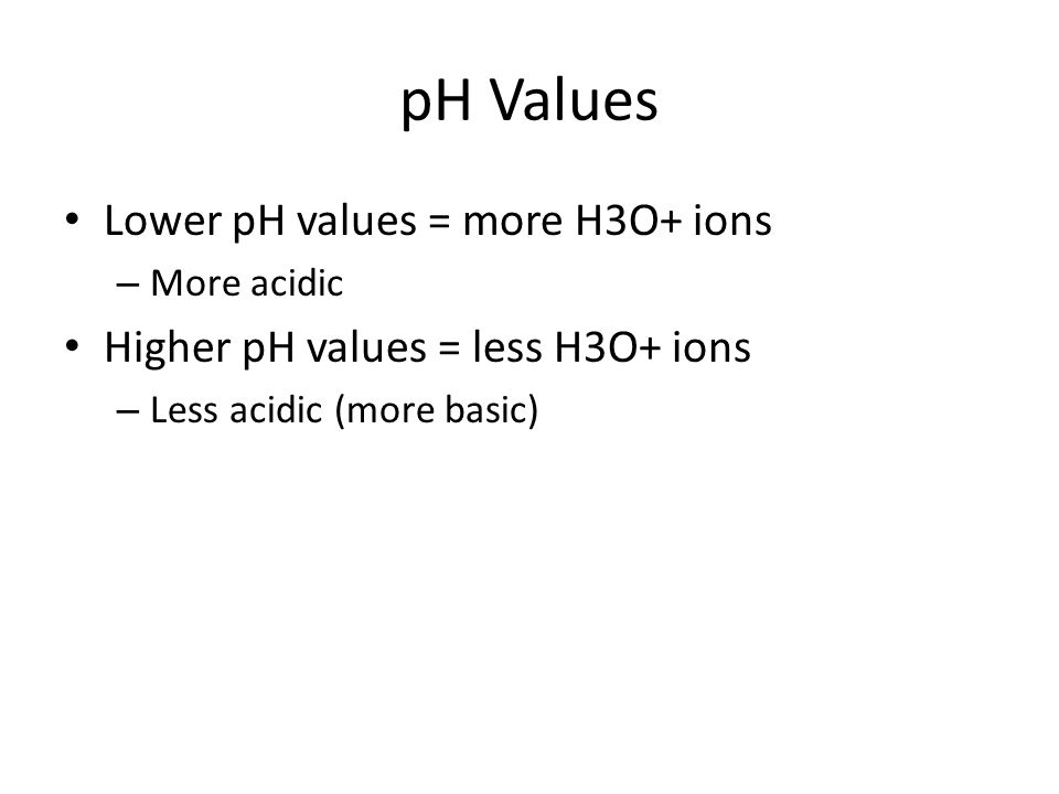 pH Values Lower pH values = more H3O+ ions – More acidic Higher pH values = less H3O+ ions – Less acidic (more basic)
