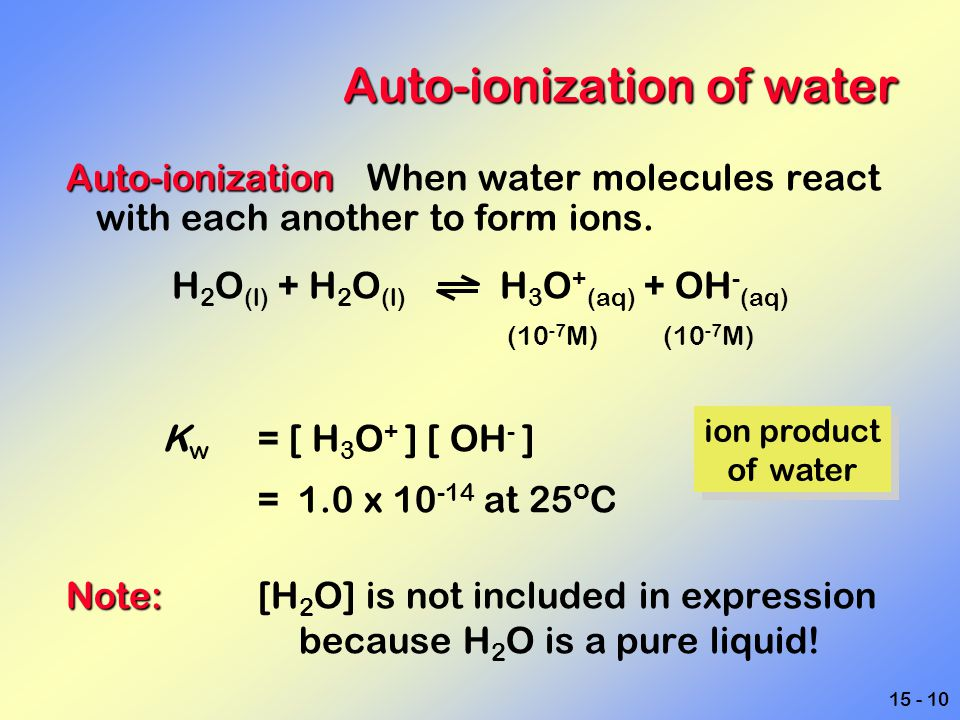 15 - 10 Auto-ionization of water Auto-ionization Auto-ionization When water molecules react with each another to form ions. H 2 O (l) + H 2 O (l) H 3