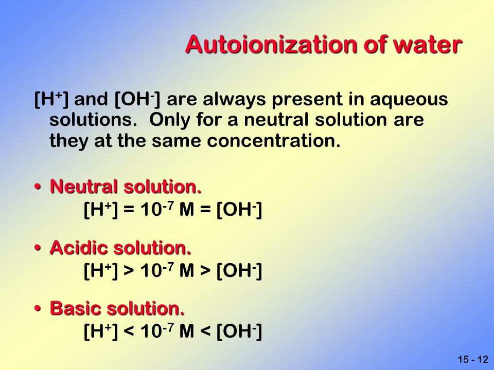 15 - 12 Autoionization of water [H + ] and [OH - ] are always present in aqueous solutions. Only for a neutral solution are they at the same concentra