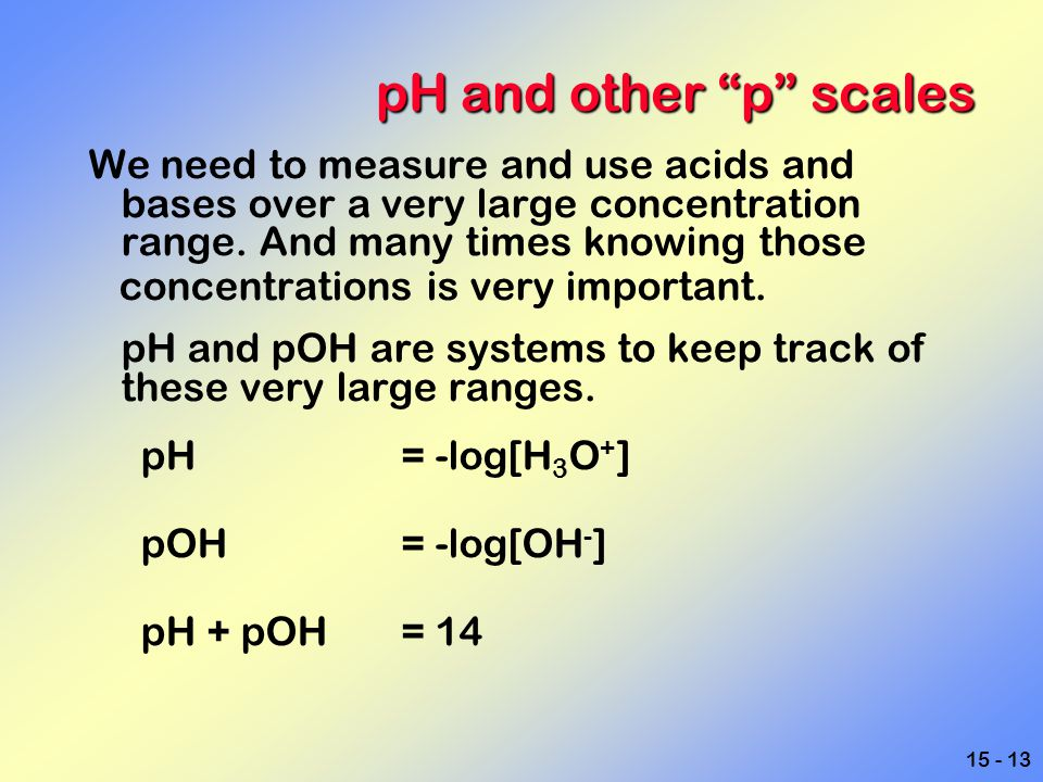 "15 - 13 pH and other ""p"" scales We need to measure and use acids and bases over a very large concentration range. And many times knowing those concent"