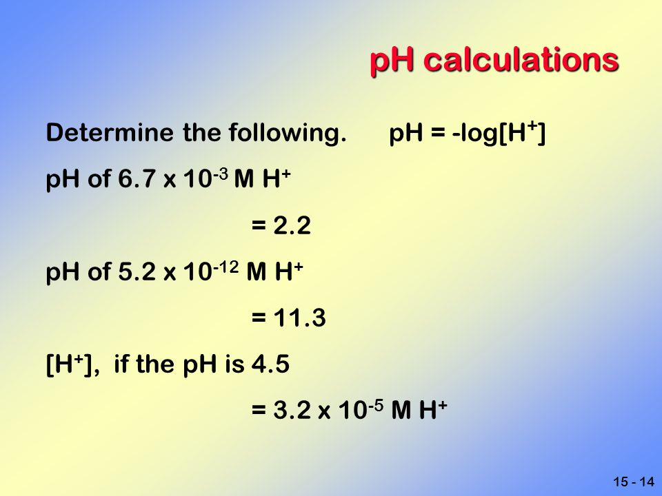 15 - 14 pH calculations Determine the following. pH = -log[H + ] pH of 6.7 x 10 -3 M H + = 2.2 pH of 5.2 x 10 -12 M H + = 11.3 [H + ], if the pH is 4.