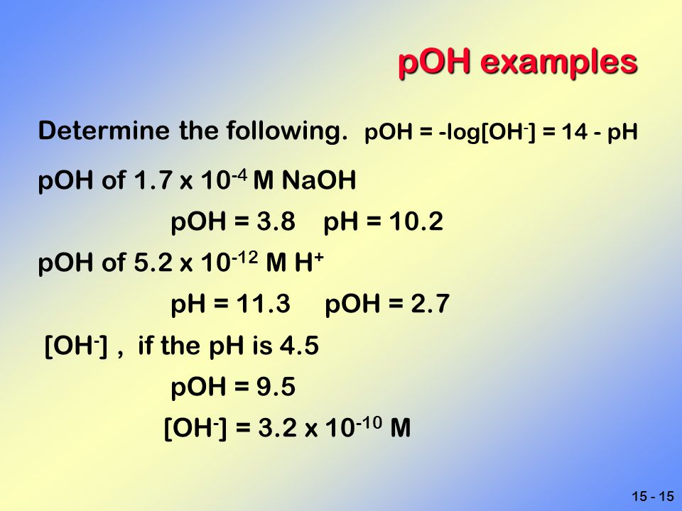 15 - 15 pOH examples Determine the following. pOH = -log[OH - ] = 14 - pH pOH of 1.7 x 10 -4 M NaOH pOH = 3.8 pH = 10.2 pOH of 5.2 x 10 -12 M H + pH =
