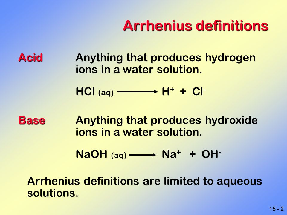 15 - 2 Arrhenius definitions Acid AcidAnything that produces hydrogen ions in a water solution. HCl (aq) H + + Cl - Base BaseAnything that produces hy